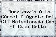 Juez <b>envía</b> A La Cárcel A Agente Del CTI Relacionada Con El Caso Gette
