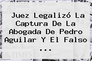 Juez Legalizó La Captura De La Abogada De <b>Pedro Aguilar</b> Y El Falso ...