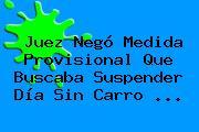 Juez Negó Medida Provisional Que Buscaba Suspender <b>Día Sin Carro</b> <b>...</b>