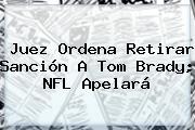 Juez Ordena Retirar Sanción A Tom Brady; <b>NFL</b> Apelará