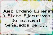 Juez Ordenó Liberar A Siete Ejecutivos De Estraval Señalados De ...