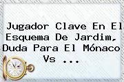 Jugador Clave En El Esquema De Jardim, Duda Para El <b>Mónaco</b> Vs ...