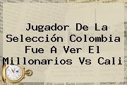 Jugador De La Selección Colombia Fue A Ver El <b>Millonarios Vs Cali</b>