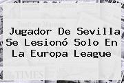 Jugador De Sevilla Se Lesionó Solo En La <b>Europa League</b>