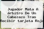 Jugador Mata A árbitro De Un Cabezazo Tras Recibir <b>tarjeta Roja</b>