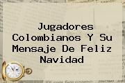 Jugadores Colombianos Y Su <b>mensaje De Feliz Navidad</b>