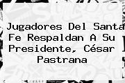 Jugadores Del <b>Santa Fe</b> Respaldan A Su Presidente, César Pastrana