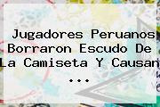 Jugadores Peruanos Borraron Escudo De La Camiseta Y Causan ...
