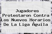 Jugadores Protestaron Contra Los Nuevos Horarios De La <b>Liga Águila</b>