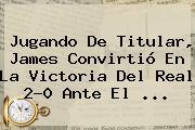 Jugando De Titular, James Convirtió En La Victoria Del <b>Real</b> 2-0 Ante El ...