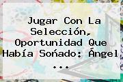 Jugar Con La Selección, Oportunidad Que Había Soñado: <b>Ángel</b> ...