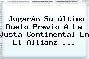 Jugarán Su último Duelo Previo A La Justa Continental En El Allianz <b>...</b>