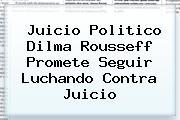 Juicio Politico <b>Dilma Rousseff</b> Promete Seguir Luchando Contra Juicio