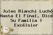 <b>Jules Bianchi</b> Luchó Hasta El Final, Dice Su Familia | Excélsior