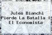 <b>Jules Bianchi</b> Pierde La Batalla  <b> El Economista