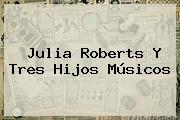 <b>Julia Roberts</b> Y Tres Hijos Músicos