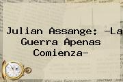 <b>Julian Assange</b>: ?La Guerra Apenas Comienza?