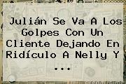 Julián Se Va A Los Golpes Con Un Cliente Dejando En Ridículo A Nelly Y <b>...</b>