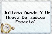 Juliana Awada Y Un Huevo De <b>pascua</b> Especial