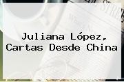 <b>Juliana López</b>, Cartas Desde China