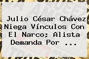 <b>Julio César Chávez</b> Niega Vínculos Con El Narco; Alista Demanda Por <b>...</b>
