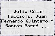 Julio César Falcioni, Juan Fernando Quintero Y Santos Borré ...