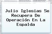 <b>Julio</b> Iglesias Se Recupera De Operación En La Espalda