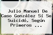 <b>Julio Manuel De Caso González</b> Sí Se Suicidó, Según Primeros <b>...</b>