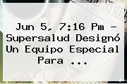 Jun 5, 7:16 Pm - Supersalud Designó Un Equipo Especial Para ...