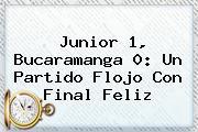 <b>Junior</b> 1, Bucaramanga 0: Un Partido Flojo Con Final Feliz