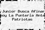 Junior Busca Afinar <b>hoy</b> La Puntería Ante Patriotas