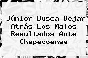 <b>Júnior</b> Busca Dejar Atrás Los Malos Resultados Ante Chapecoense