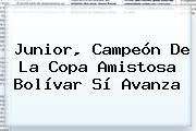 <b>Junior</b>, Campeón De La Copa Amistosa Bolívar Sí Avanza