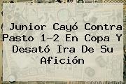 <b>Junior</b> Cayó Contra Pasto 1-2 En Copa Y Desató Ira De Su Afición