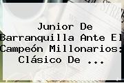 <b>Junior</b> De Barranquilla Ante El Campeón Millonarios: Clásico De ...