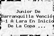 <b>Junior De Barranquilla</b> Venció 3-1 A Lara En Inicio De La Copa ...