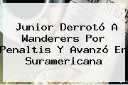 Junior Derrotó A Wanderers Por Penaltis Y Avanzó En Suramericana