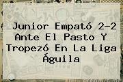<b>Junior</b> Empató 2-2 Ante El Pasto Y Tropezó En La Liga Águila
