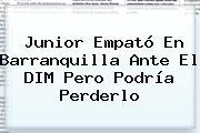 <b>Junior</b> Empató En <b>Barranquilla</b> Ante El DIM Pero Podría Perderlo