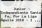 Junior - <b>Independiente Santa Fe</b>, Por La Liga Águila 2018 - I ...