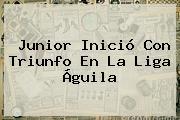 Junior Inició Con Triunfo En La <b>Liga Águila</b>