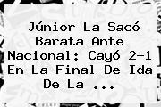 <b>Júnior</b> La Sacó Barata Ante <b>Nacional</b>: Cayó 2-1 En La Final De Ida De La ...