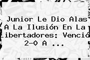 <b>Junior</b> Le Dio Alas A La Ilusión En La Libertadores: Venció 2-0 A ...