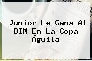 Junior Le Gana Al DIM En La <b>Copa Águila</b>
