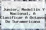 <b>Junior</b>, Medellín Y Nacional, A Clasificar A Octavos De Suramericana