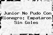 <b>Junior</b> No Pudo Con Rionegro: Empataron Sin Goles