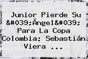 <b>Junior</b> Pierde Su &#039;Ángel&#039; Para La Copa Colombia: Sebastián Viera ...