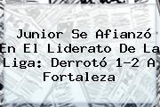 <b>Junior</b> Se Afianzó En El Liderato De La Liga: Derrotó 1-2 A Fortaleza