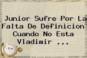 <b>Junior</b> Sufre Por La Falta De Definicion Cuando No Esta Vladimir <b>...</b>