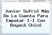 <b>Junior</b> Sufrió Más De La Cuenta Para Empatar 1-1 Con Boyacá Chicó